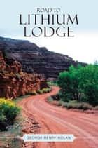 ROAD TO LITHIUM LODGE ebook by George Henry Nolan