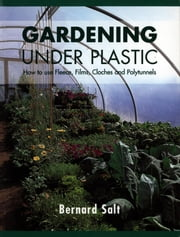 Gardening Under Plastic - How to Use Fleece, Films, Cloches and Polytunnels ebook by Bernard Salt