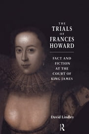 The Trials of Frances Howard - Fact and Fiction at the Court of King James ebook by David Lindley