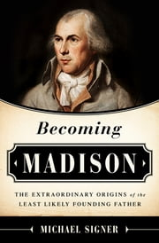 Becoming Madison - The Extraordinary Origins of the Least Likely Founding Father ebook by Michael Signer