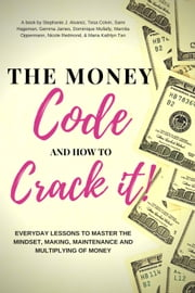 The Money Code and How To Crack It!: Everyday Lessons to Master the Mindset, Making, Maintenance and Multiplying of Money ebook by Stephanie J. Alvarez, Sami Hageman, Gemma James,...