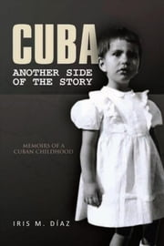 Cuba: Another Side of the Story - Memoirs of a Cuban Childhood ebook by Iris M. Diaz