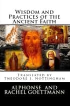 Wisdom and Practices of the Ancient Faith ebook by Alphonse and Rachel Goettmann, Theodore J. Nottingham