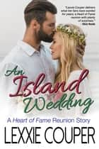 An Island Wedding - A Heart of Fame Reunion - Heart of Fame ebook by Lexxie Couper