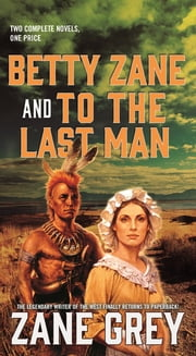 Betty Zane and To the Last Man - Two Great Novels by the Master of the Western ebook by Zane Grey