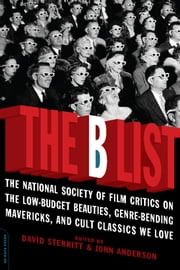 The B List - The National Society of Film Critics on the Low-Budget Beauties, Genre-Bending Mavericks, and Cult ebook by David Sterritt,Dr. John C. Anderson