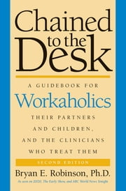 Chained to the Desk (Second Edition) - A Guidebook for Workaholics, Their Partners and Children, and the Clinicians Who Treat Them ebook by Bryan E. Robinson
