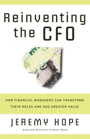 Reinventing the CFO - How Financial Managers Can Transform Their Roles And Add Greater Value ebook by Jeremy Hope