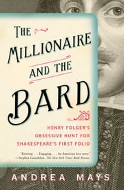 The Millionaire and the Bard - Henry Folger's Obsessive Hunt for Shakespeare's First Folio ebook by Andrea Mays