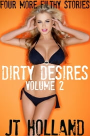 Dirty Desires: Volume 2 - Four More Filthy Stories ebook by JT Holland