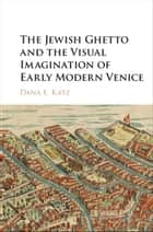 The Jewish Ghetto and the Visual Imagination of Early Modern Venice ebook by Dana E. Katz