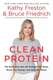 Clean Protein - The Revolution that Will Reshape Your Body, Boost Your Energy-and Save Our Planet ebook by Kathy Freston, Bruce Friedrich