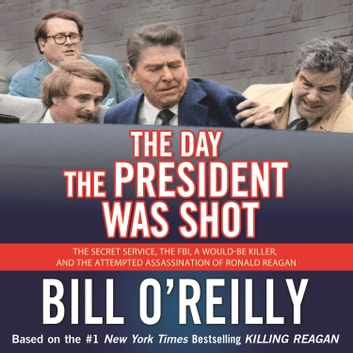 The Day the President Was Shot - The Secret Service, the FBI, a Would-Be Killer, and the Attempted Assassination of Ronald Reagan audiobook by Bill O'Reilly