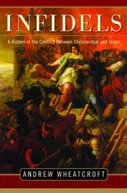 Infidels - A History of the Conflict Between Christendom and Islam ebook by Andrew Wheatcroft