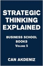 Strategic Thinking Explained: Business School Books Volume 5 ebook by Can Akdeniz