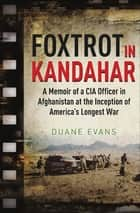 Foxtrot in Kandahar - A Memoir of a CIA Officer in Afghanistan at the Inception of America's Longest War ebook by Duane Evans