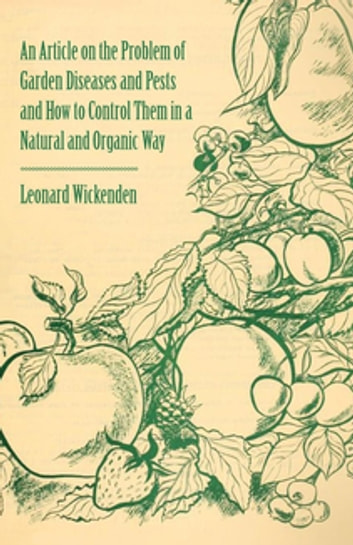 An Article on the Problem of Garden Diseases and Pests and How to Control Them in a Natural and Organic Way ebook by Leonard Wickenden