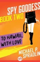 To Hawaii, with Love ebook by Michael P. Spradlin
