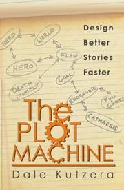 The Plot Machine - Design Better Stories Faster, #1 ebook by Dale Kutzera