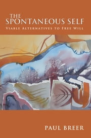 The Spontaneous Self - Viable Alternatives to Free Will ebook by Paul Breer