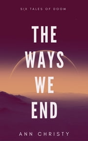 The Ways We End: Six Tales of Doom ebook by Ann Christy