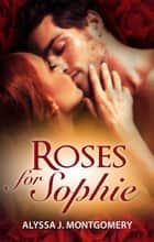 Roses For Sophie ebook by Alyssa J. Montgomery