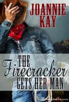 The Firecracker Gets Her Man ebook by Joannie Kay