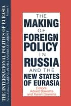 The International Politics of Eurasia: v. 4: The Making of Foreign Policy in Russia and the New States of Eurasia ebook by S. Frederick Starr, Karen Dawisha