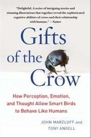 Gifts of the Crow - How Perception, Emotion, and Thought Allow Smart Birds to Behave Like Humans ebook by Tony Angell,John Marzluff, Ph.D.