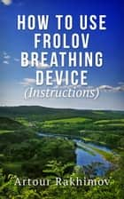 How to Use Frolov Breathing Device (Instructions) ebook by Artour Rakhimov