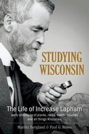 Studying Wisconsin - The Life of Increase Lapham, early chronicler of plants, rocks, rivers, mounds and all things Wisconsin ebook by Martha Bergland,Paul G. Hayes