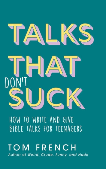 Talks That Don't Suck: How to Write and Give Bible Talks for Teenagers ebook by Tom French