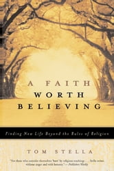 A Faith Worth Believing - Finding New Life Beyond the Rules of Religion ebook by Tom Stella