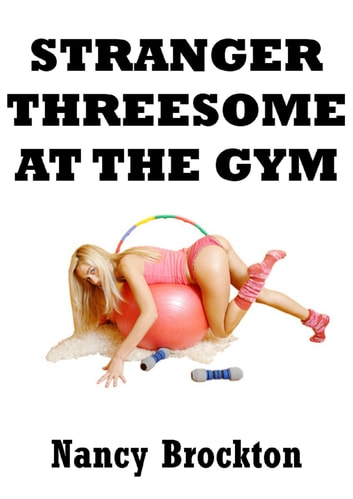 Stranger Threesome At The Gym (An FFM Ménage a Trois Erotica Story) ebook by Nancy Brockton