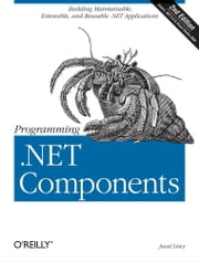 Programming .NET Components - Design and Build .NET Applications Using Component-Oriented Programming ebook by Juval Lowy