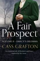 A Fair Prospect - Volume II - Darcy's Dilemma ebook by Cass Grafton
