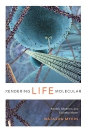 Rendering Life Molecular - Models, Modelers, and Excitable Matter ebook by Natasha Myers