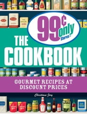 The 99 Cent Only Stores Cookbook: Gourmet Recipes at Discount Prices ebook by Christiane Jory