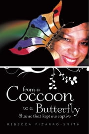 From A Coccoon To A Butterfly - Shame that kept me captive ebook by Rebecca Pizarro-Smith