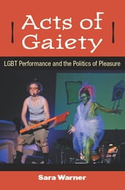 Acts of Gaiety - LGBT Performance and the Politics of Pleasure ebook by Sara Warner