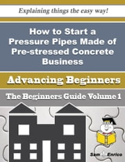How to Start a Pressure Pipes Made of Pre-stressed Concrete Business (Beginners Guide) ebook by Tenisha Mcclain,Sam Enrico