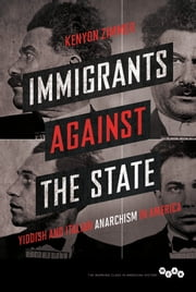 Immigrants against the State - Yiddish and Italian Anarchism in America ebook by Kenyon Zimmer