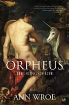 Orpheus - The Song of Life ebook by Ann Wroe