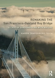 Remaking the San Francisco–Oakland Bay Bridge - A Case of Shadowboxing with Nature ebook by Karen Trapenberg Frick