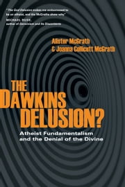 The Dawkins Delusion? - Atheist Fundamentalism and the Denial of the Divine ebook by Alister McGrath,Joanna Collicutt McGrath