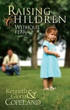 Raising Children Without Fear ebook by Kenneth Copeland, Gloria Copeland