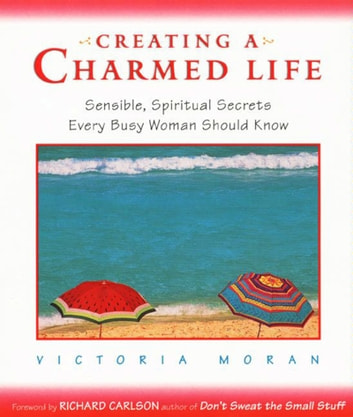 Creating a Charmed Life - Sensible, Spiritual Secrets Every Busy Woman Should Know ebook by Victoria Moran