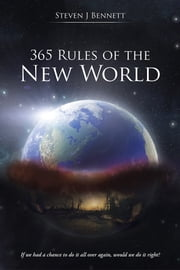 365 Rules of the New World - If we had a chance to do it all over again, would we do it right? ebook by Steven  J  Bennett
