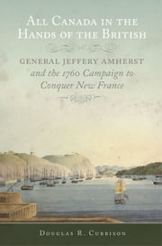 All Canada in the Hands of the British - General Jeffery Amherst and the 1760 Campaign to Conquer New France ebook by Douglas R. Cubbison