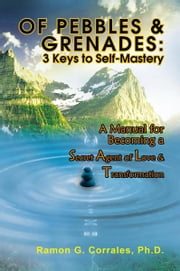 OF PEBBLES & GRENADES: 3 Keys to Self-Mastery - A Manual for Becoming a Secret Agent of Love & Transformation ebook by Ramon G. Corrales, Ph.D.